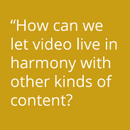 How can we let video live in harmony with other kind of content?